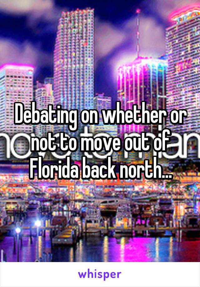 Debating on whether or not to move out of Florida back north...