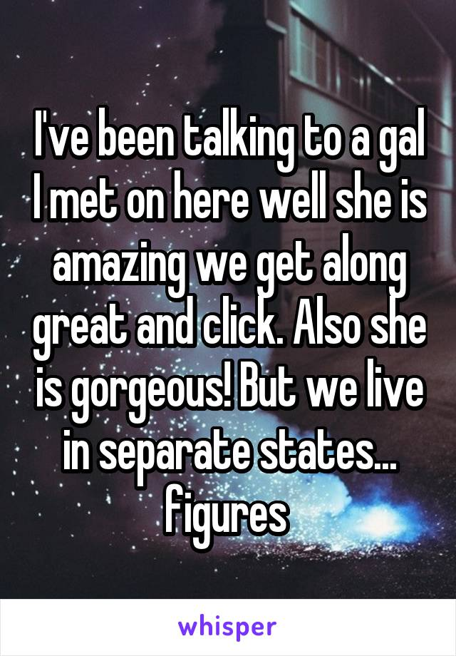 I've been talking to a gal I met on here well she is amazing we get along great and click. Also she is gorgeous! But we live in separate states... figures