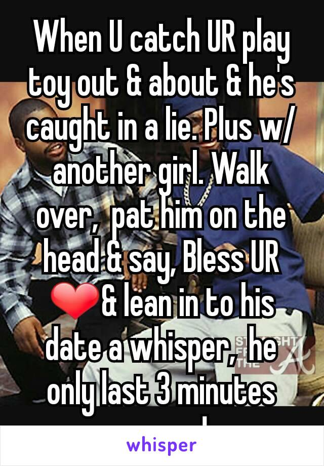 When U catch UR play toy out & about & he's caught in a lie. Plus w/another girl. Walk over,  pat him on the head & say, Bless UR ❤& lean in to his date a whisper,  he only last 3 minutes anyway!