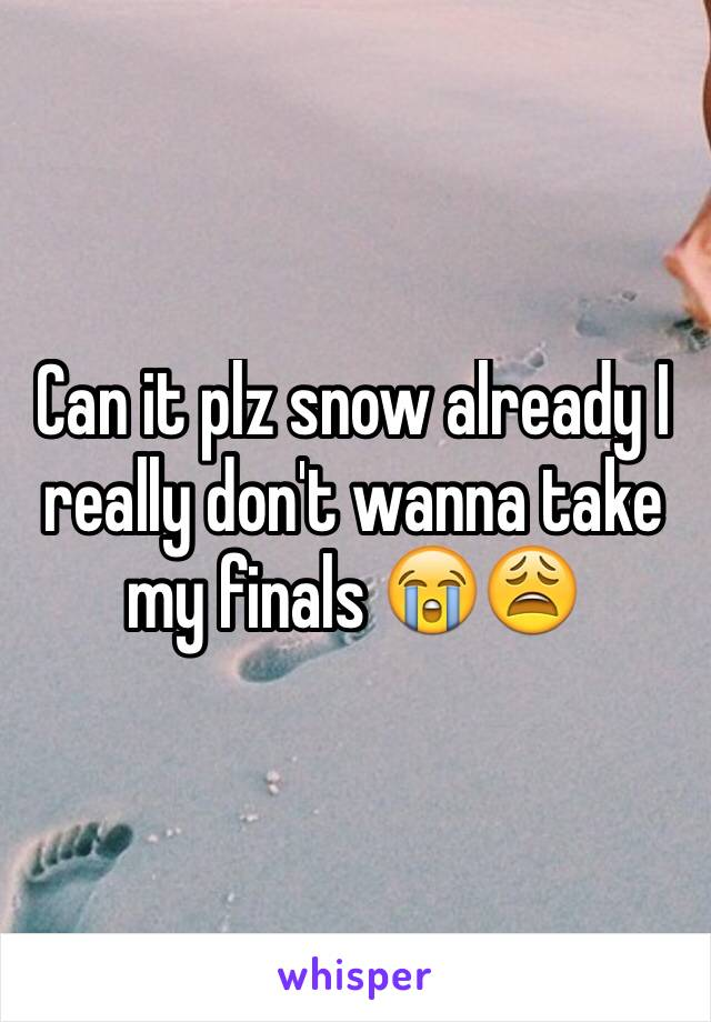 Can it plz snow already I really don't wanna take my finals 😭😩