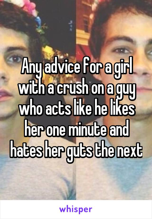 Any advice for a girl with a crush on a guy who acts like he likes her one minute and hates her guts the next