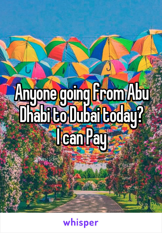 Anyone going from Abu Dhabi to Dubai today? I can Pay