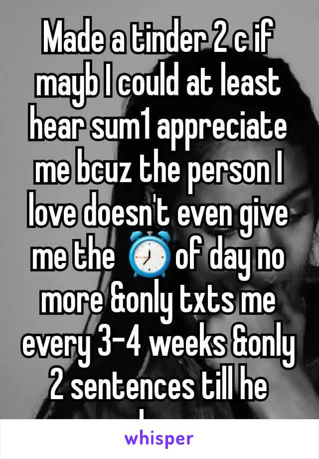 Made a tinder 2 c if mayb I could at least hear sum1 appreciate me bcuz the person I love doesn't even give me the ⏰of day no more &only txts me every 3-4 weeks &only 2 sentences till he remebers me