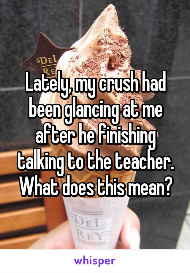 Lately, my crush had been glancing at me after he finishing talking to the teacher. What does this mean?