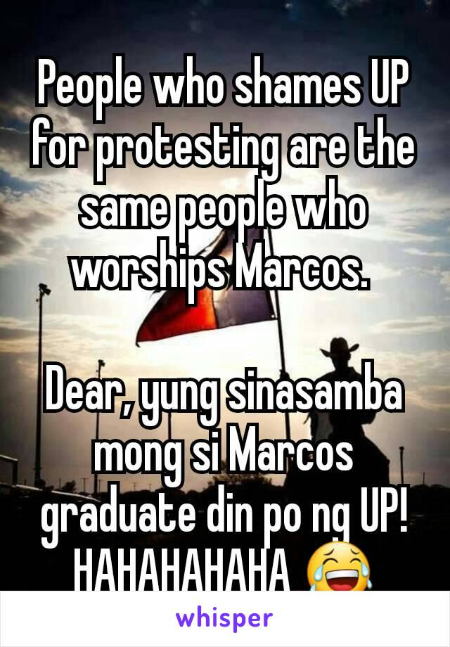 People who shames UP for protesting are the same people who worships Marcos.   Dear, yung sinasamba mong si Marcos  graduate din po ng UP! HAHAHAHAHA 😂