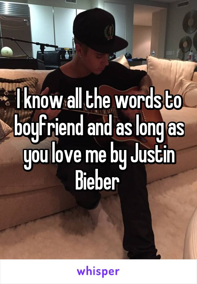 I know all the words to boyfriend and as long as you love me by Justin Bieber