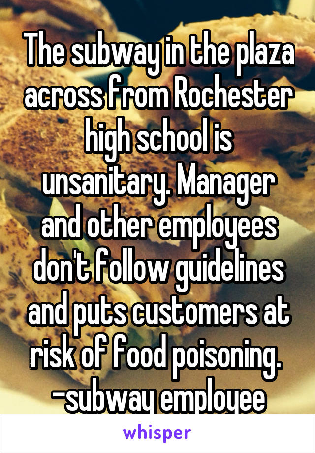 The subway in the plaza across from Rochester high school is unsanitary. Manager and other employees don't follow guidelines and puts customers at risk of food poisoning.  -subway employee