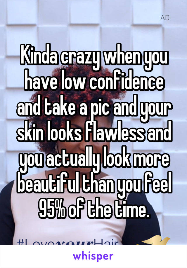Kinda crazy when you have low confidence and take a pic and your skin looks flawless and you actually look more beautiful than you feel 95% of the time.