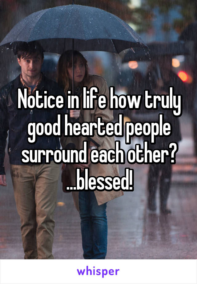 Notice in life how truly good hearted people surround each other? ...blessed!