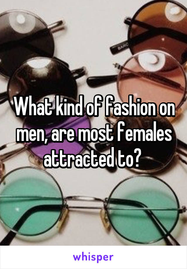What kind of fashion on men, are most females attracted to?
