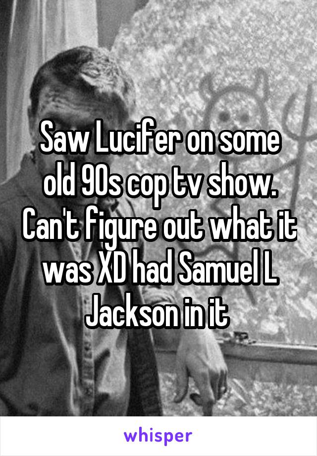 Saw Lucifer on some old 90s cop tv show. Can't figure out what it was XD had Samuel L Jackson in it