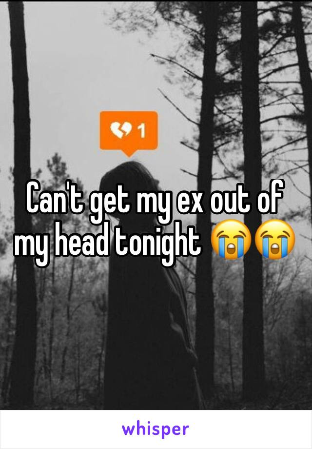 Can't get my ex out of my head tonight 😭😭