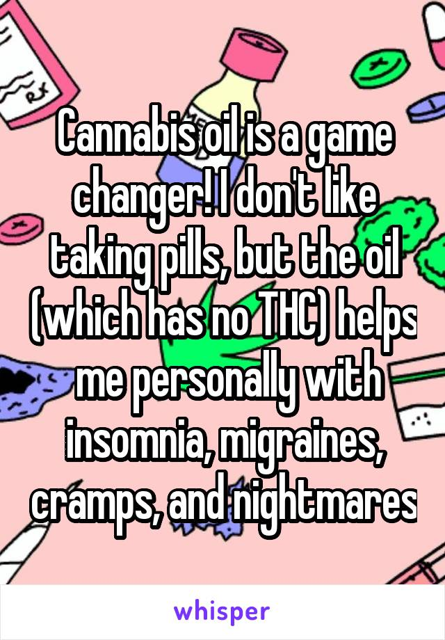 Cannabis oil is a game changer! I don't like taking pills, but the oil (which has no THC) helps  me personally with insomnia, migraines, cramps, and nightmares