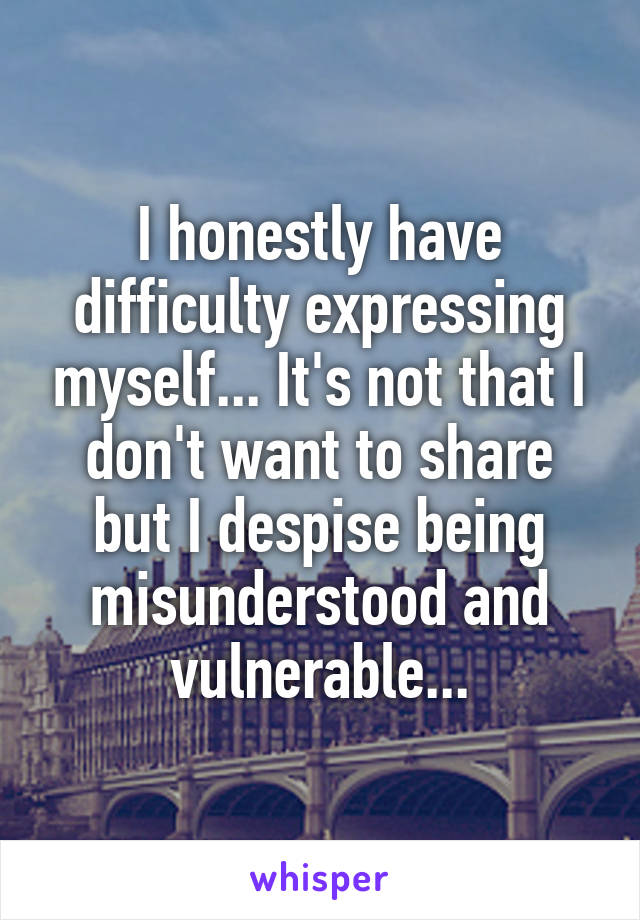 I honestly have difficulty expressing myself... It's not that I don't want to share but I despise being misunderstood and vulnerable...