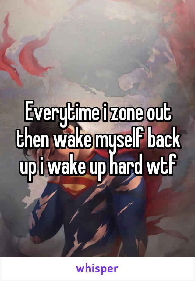 Everytime i zone out then wake myself back up i wake up hard wtf