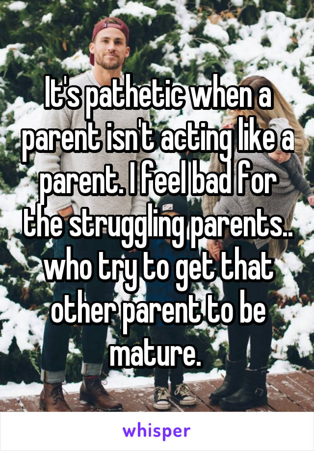 It's pathetic when a parent isn't acting like a parent. I feel bad for the struggling parents.. who try to get that other parent to be mature.