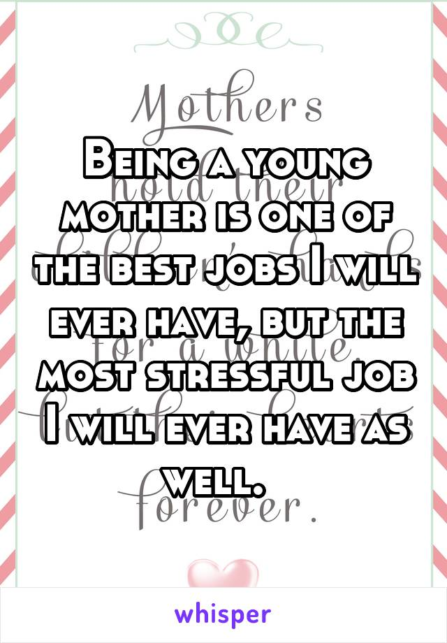 Being a young mother is one of the best jobs I will ever have, but the most stressful job I will ever have as well.