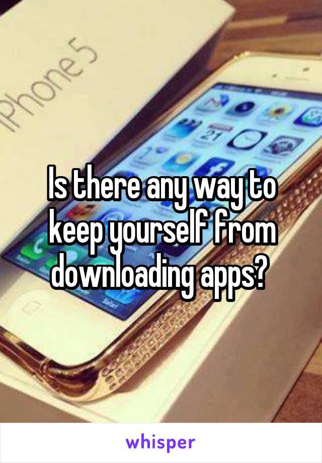 Is there any way to keep yourself from downloading apps?