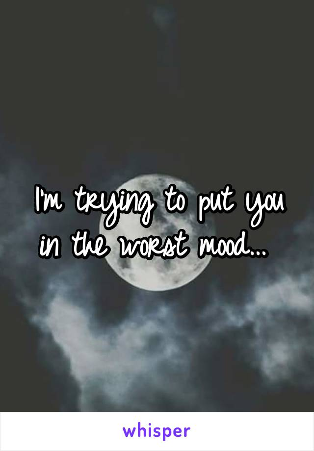 I'm trying to put you in the worst mood...