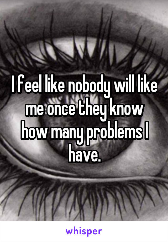I feel like nobody will like me once they know how many problems I have.