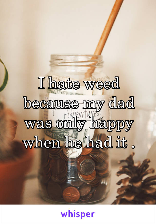 I hate weed because my dad was only happy when he had it .