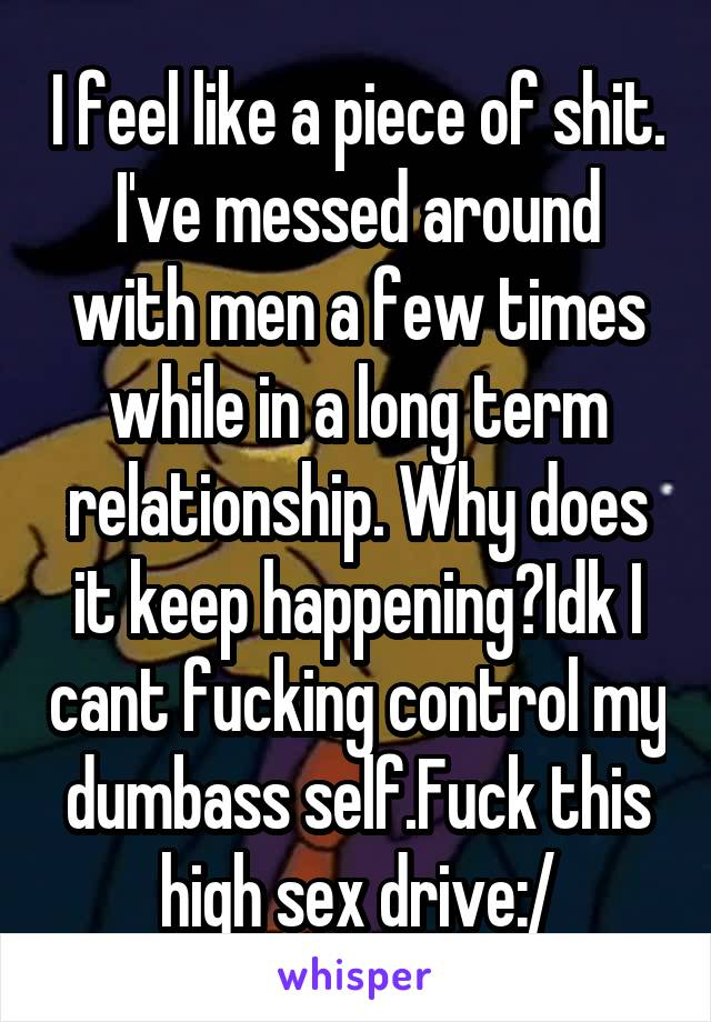 I feel like a piece of shit. I've messed around with men a few times while in a long term relationship. Why does it keep happening?Idk I cant fucking control my dumbass self.Fuck this high sex drive:/