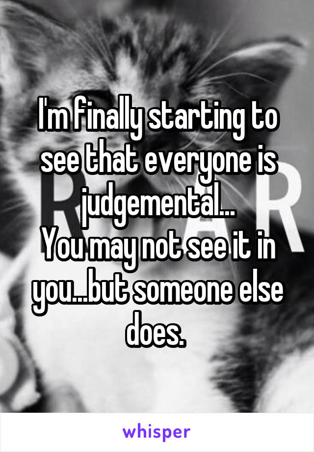 I'm finally starting to see that everyone is judgemental... You may not see it in you...but someone else does.