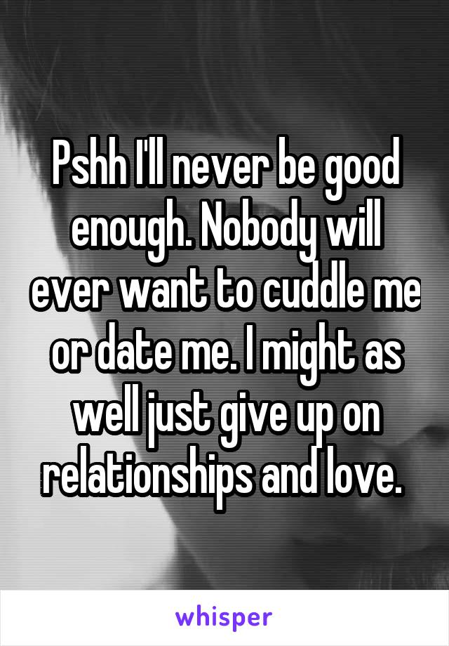 Pshh I'll never be good enough. Nobody will ever want to cuddle me or date me. I might as well just give up on relationships and love.
