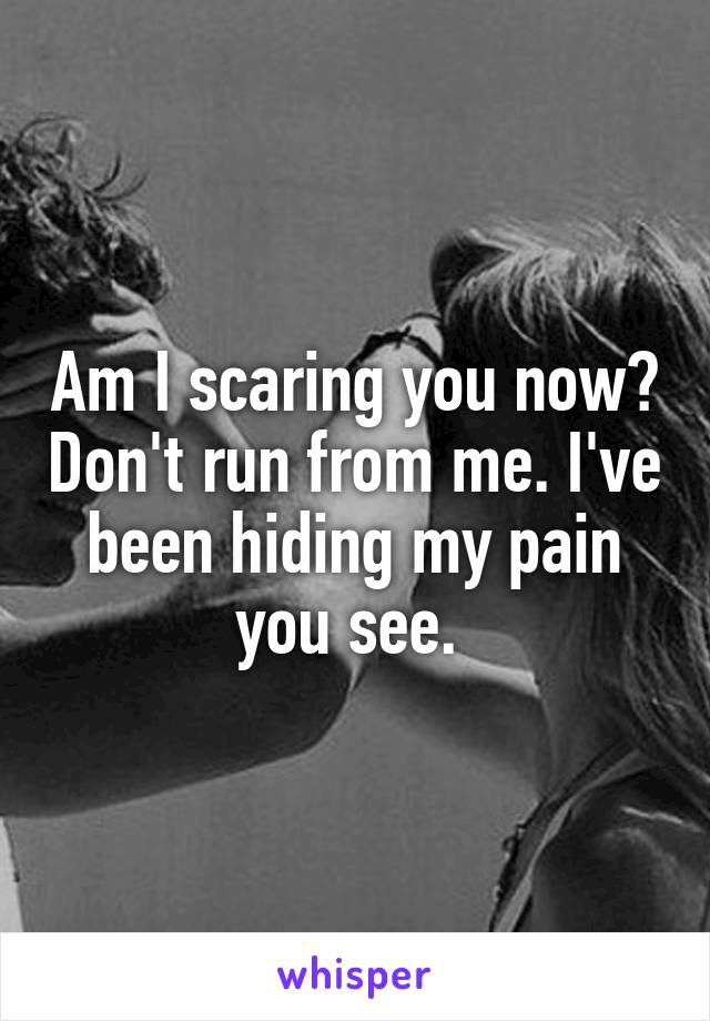 Am I scaring you now? Don't run from me. I've been hiding my pain you see.