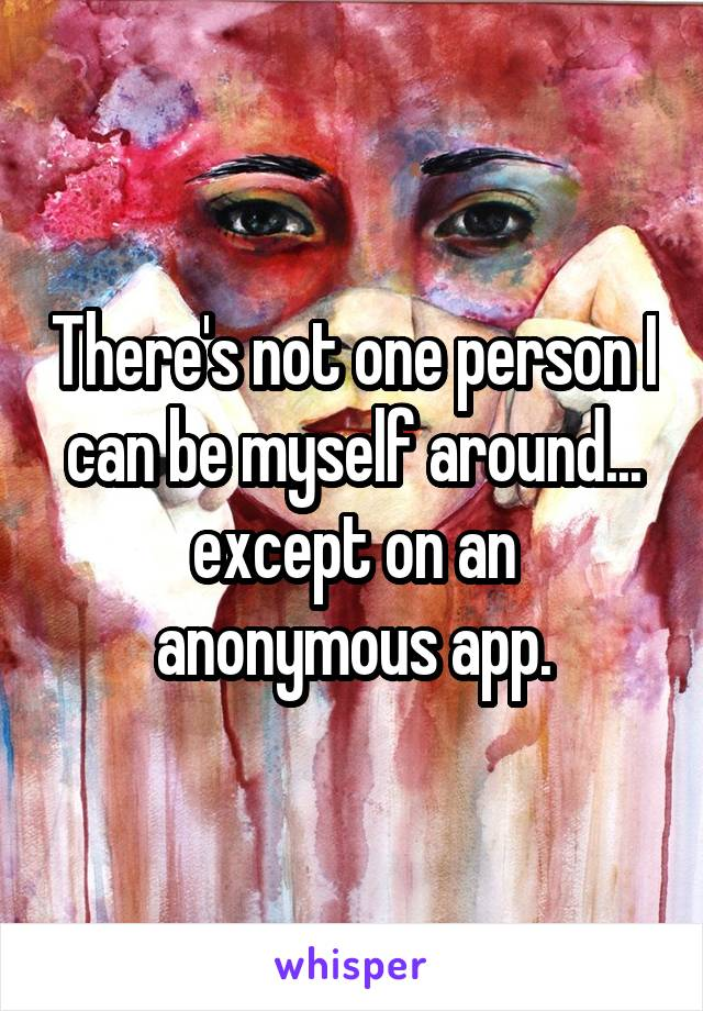 There's not one person I can be myself around... except on an anonymous app.
