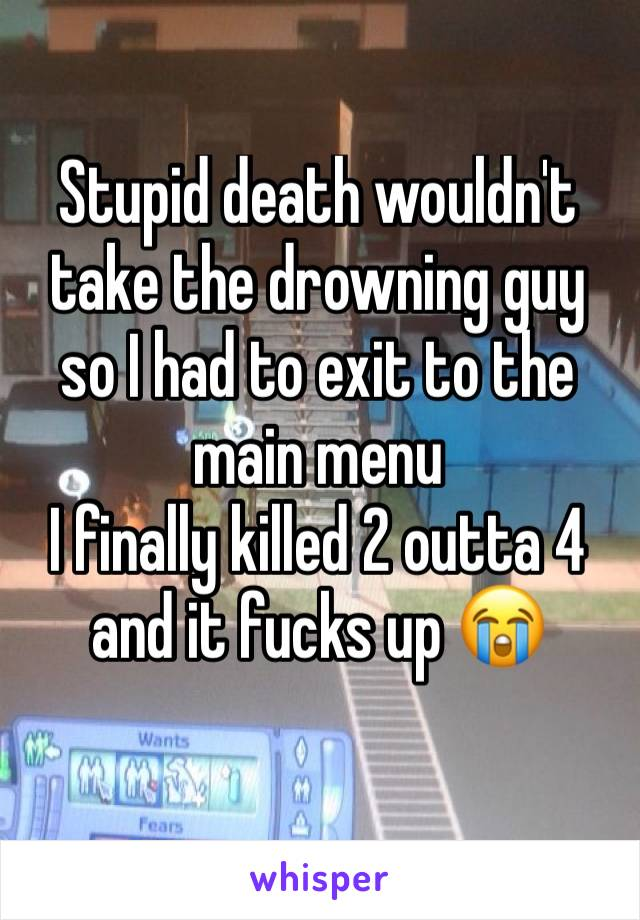 Stupid death wouldn't take the drowning guy so I had to exit to the main menu I finally killed 2 outta 4 and it fucks up 😭