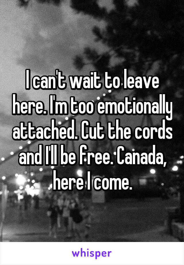 I can't wait to leave here. I'm too emotionally attached. Cut the cords and I'll be free. Canada, here I come.