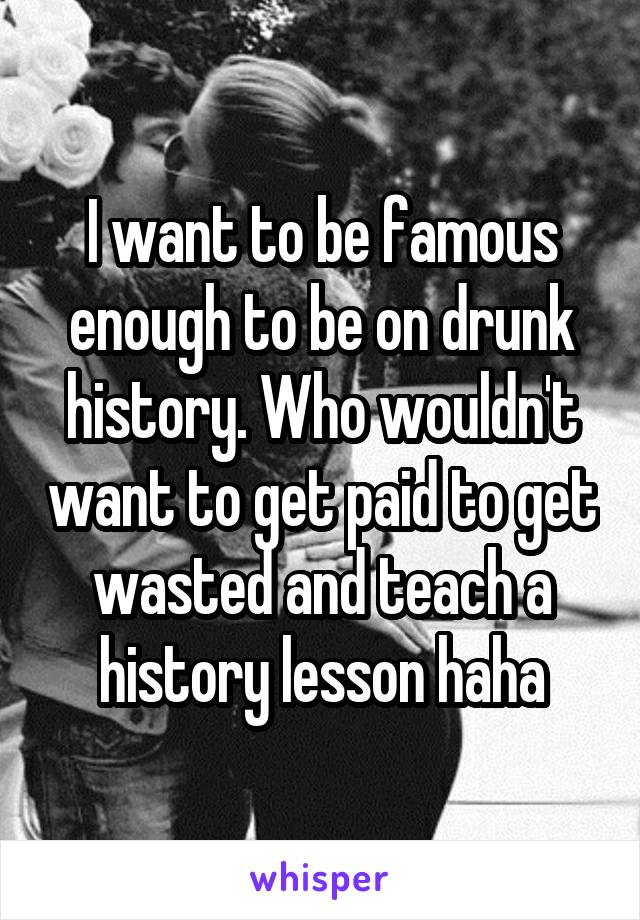 I want to be famous enough to be on drunk history. Who wouldn't want to get paid to get wasted and teach a history lesson haha