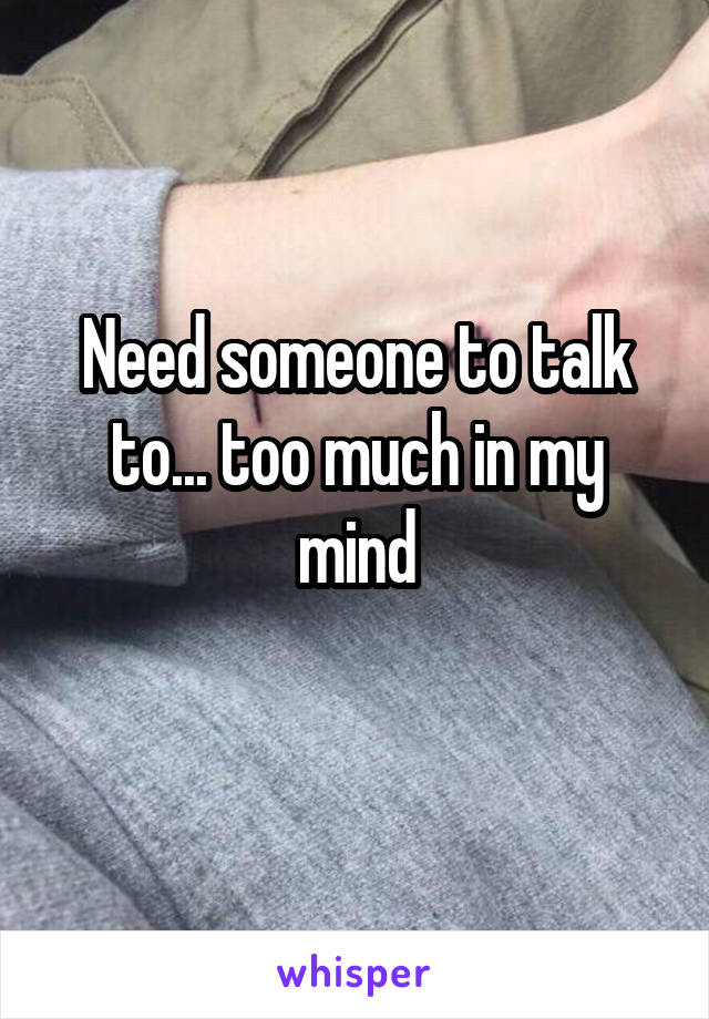 Need someone to talk to... too much in my mind