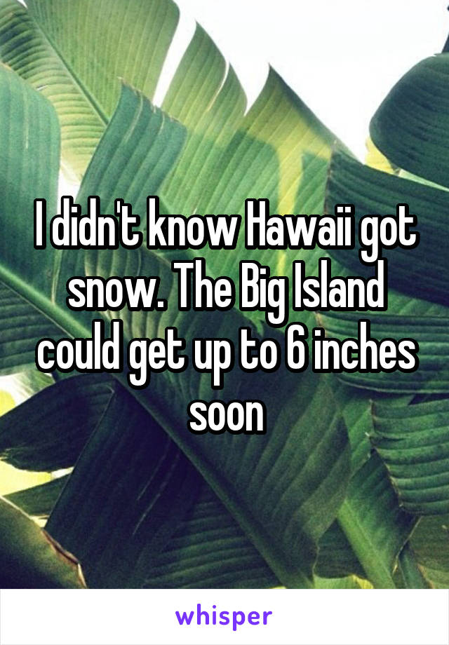I didn't know Hawaii got snow. The Big Island could get up to 6 inches soon