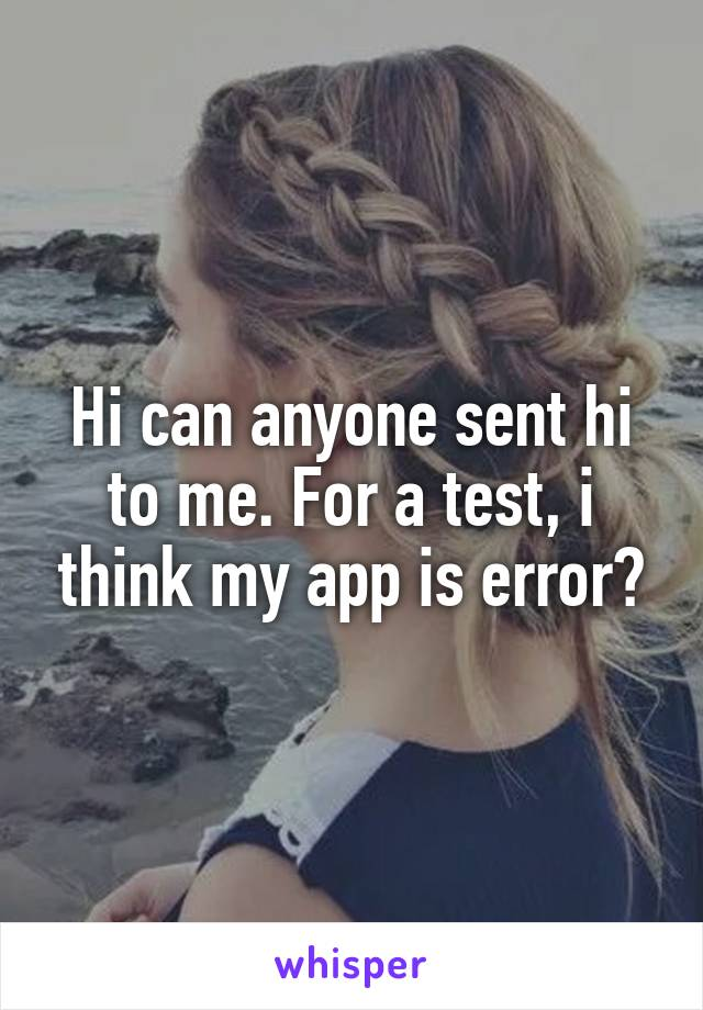 Hi can anyone sent hi to me. For a test, i think my app is error?