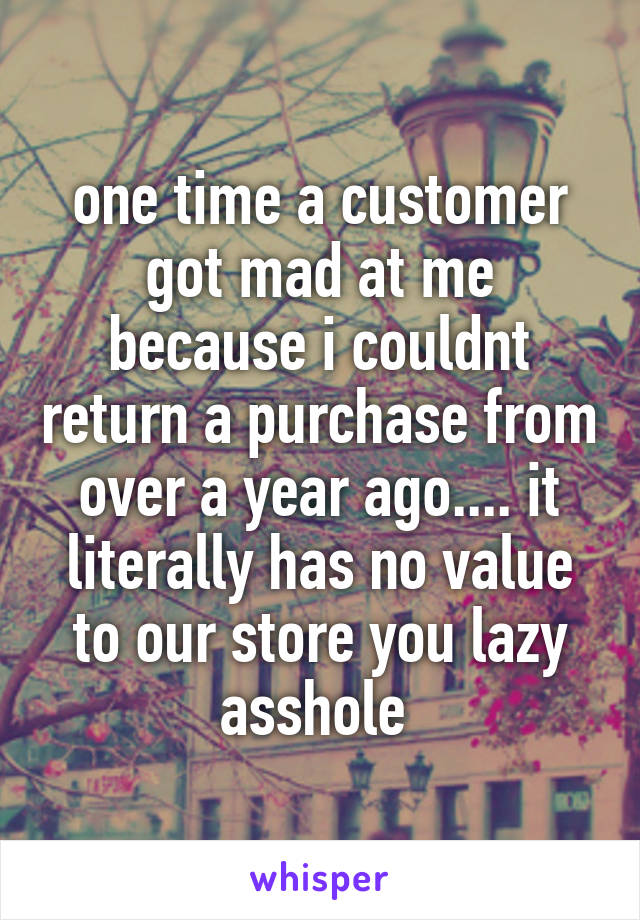 one time a customer got mad at me because i couldnt return a purchase from over a year ago.... it literally has no value to our store you lazy asshole