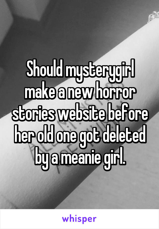 Should mysterygirl make a new horror stories website before her old one got deleted by a meanie girl.
