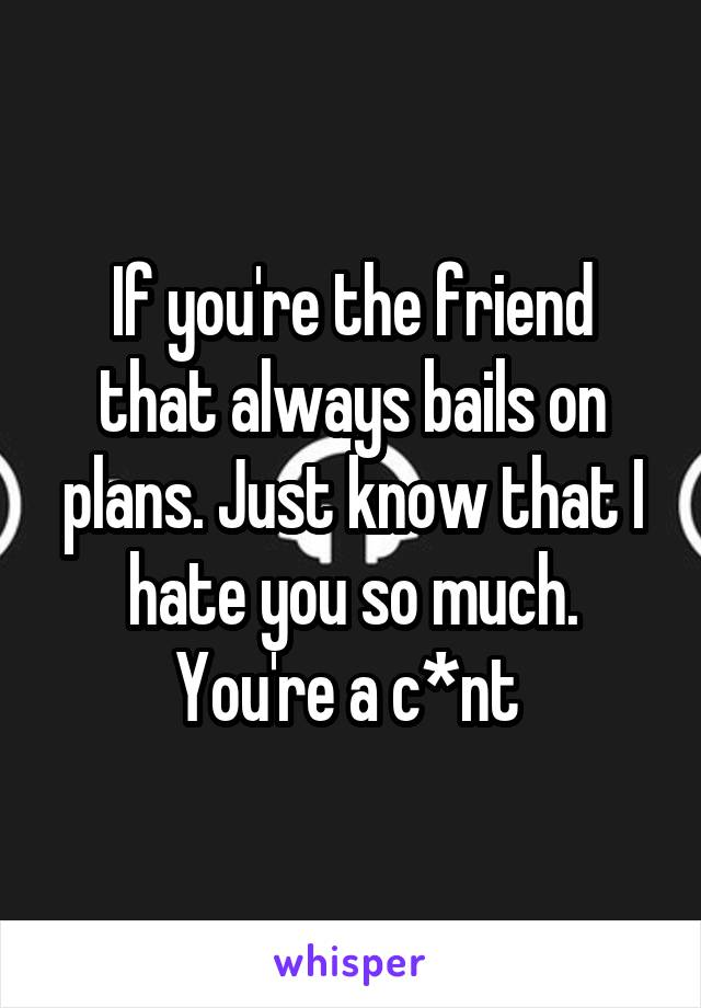 If you're the friend that always bails on plans. Just know that I hate you so much. You're a c*nt