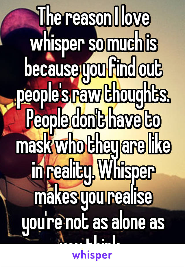 The reason I love whisper so much is because you find out people's raw thoughts. People don't have to mask who they are like in reality. Whisper makes you realise you're not as alone as you think.