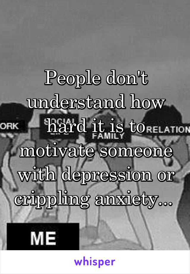 People don't understand how hard it is to motivate someone with depression or crippling anxiety...