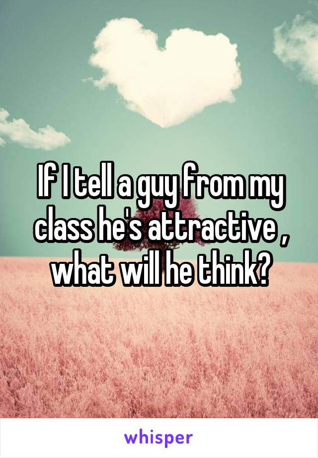 If I tell a guy from my class he's attractive , what will he think?