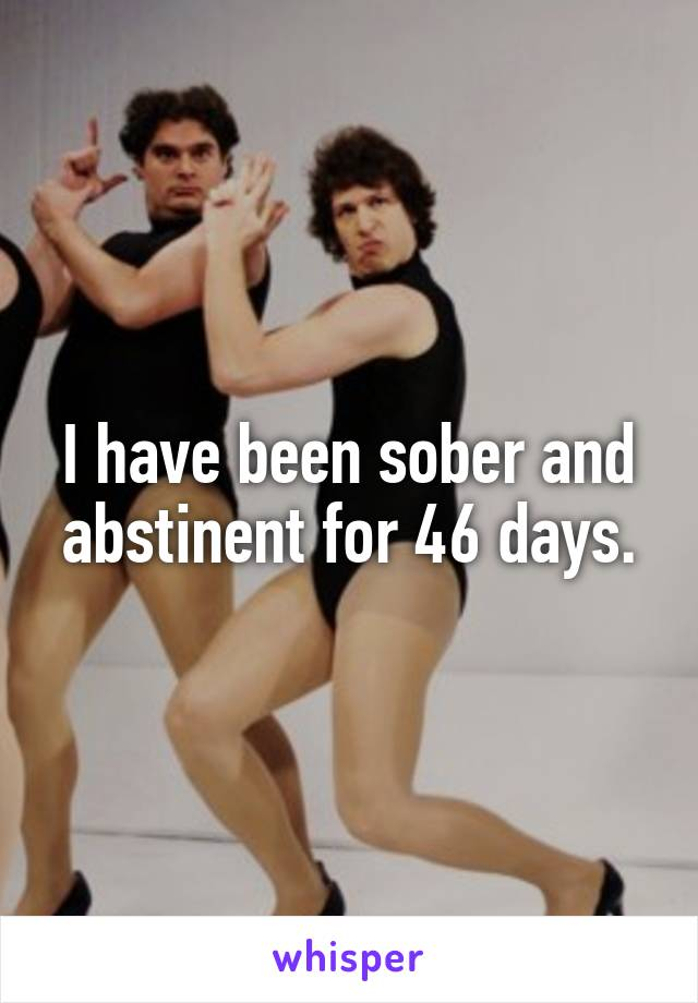 I have been sober and abstinent for 46 days.