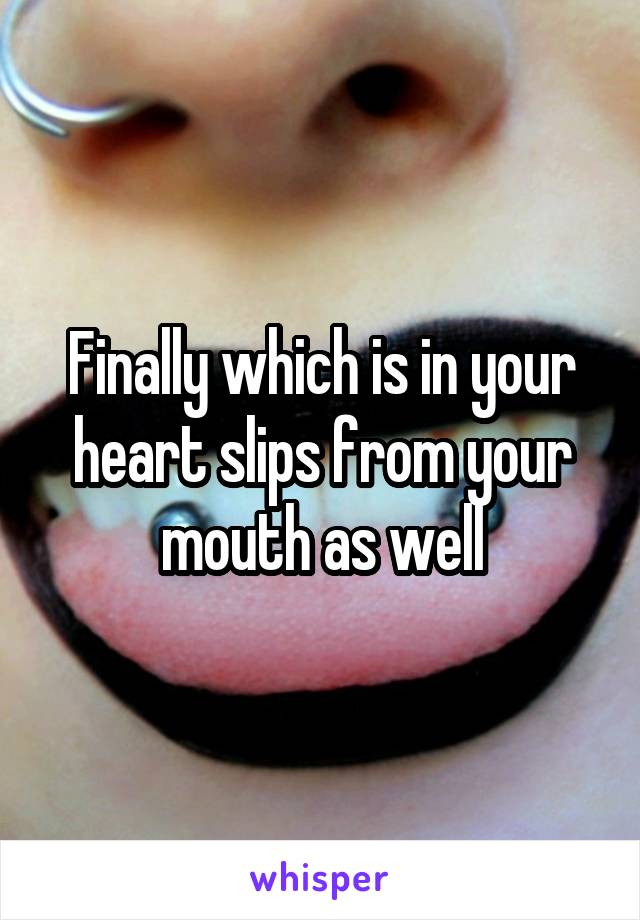 Finally which is in your heart slips from your mouth as well