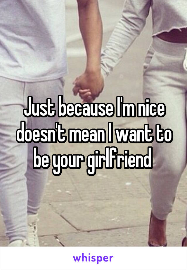 Just because I'm nice doesn't mean I want to be your girlfriend
