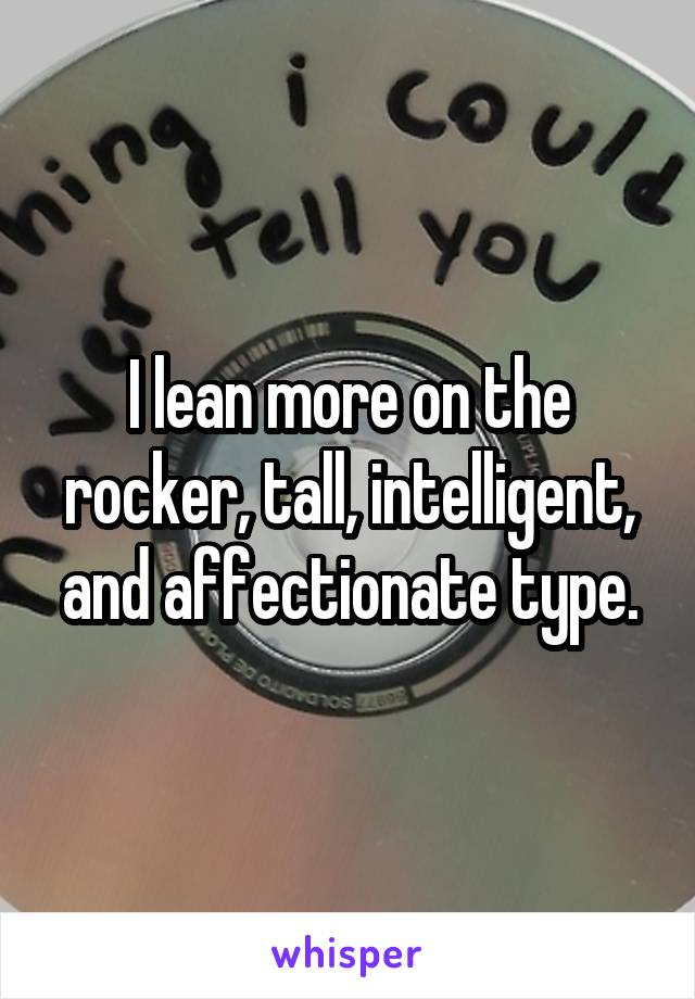 I lean more on the rocker, tall, intelligent, and affectionate type.