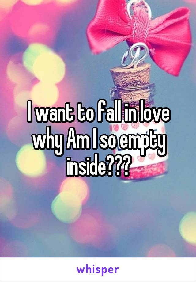 I want to fall in love why Am I so empty inside???