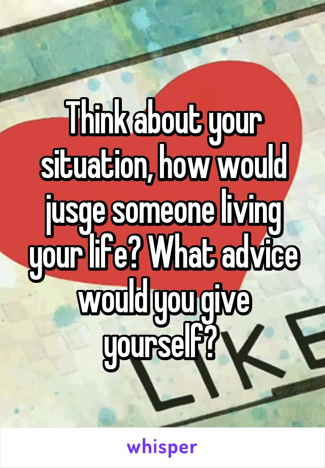 Think about your situation, how would jusge someone living your life? What advice would you give yourself?