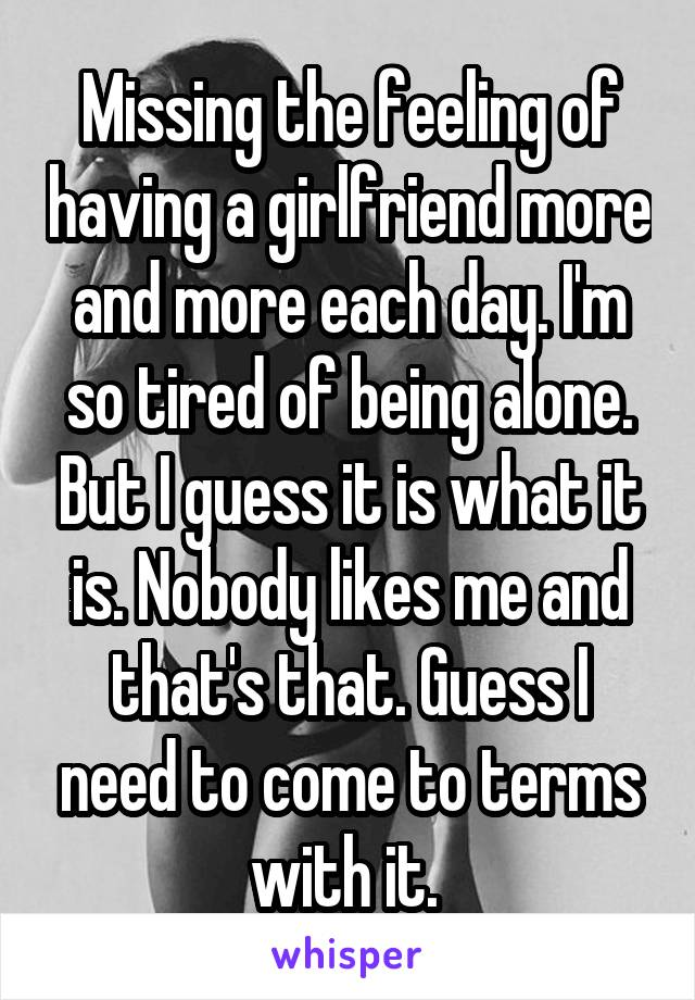 Missing the feeling of having a girlfriend more and more each day. I'm so tired of being alone. But I guess it is what it is. Nobody likes me and that's that. Guess I need to come to terms with it.