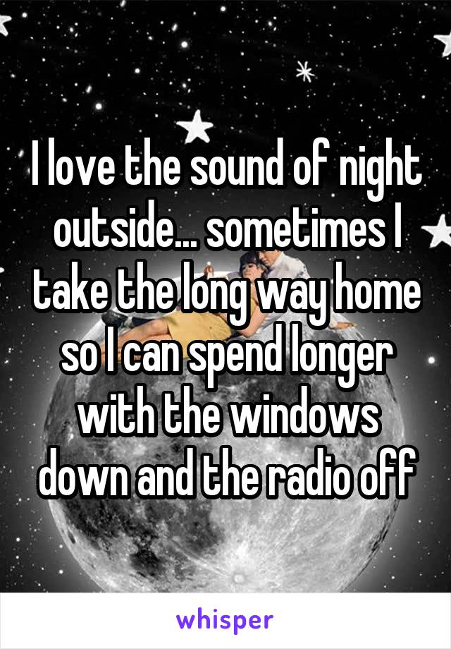 I love the sound of night outside... sometimes I take the long way home so I can spend longer with the windows down and the radio off